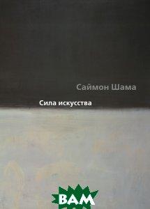 Купить Сила искусства, АЗБУКА, Саймон Шама, 978-5-389-10907-0