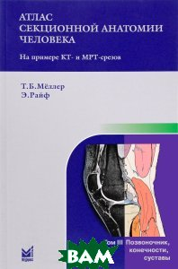 Купить Атлас секционной анатомии человека на примере КТ- и МРТ-срезов. В 3 томах.Том 3. Позвоночник, конечности, суставы, Неизвестный, Т. Б. Меллер, Э. Райф, 978-5-00030-376-4
