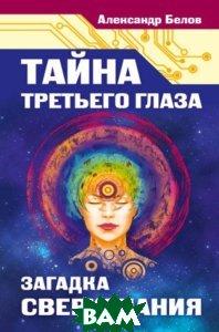 Тайна третьего глаза. Загадка сверхзнания, Амрита-Русь, Александр Белов, 978-5-00053-949-1  - купить со скидкой