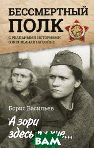 Купить А зори здесь тихие... С реальными историями о женщинах на войне, АСТ, Васильев Борис Львович, 978-5-17-102473-4