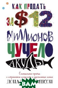 Купить Как продать за 12 миллионов долларов чучело акулы. Скандальная правда о современном искусстве и аукционных домах, ЦЕНТРПОЛИГРАФ, Дональд Томпсон, 978-5-227-07352-5