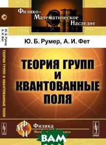 Теория групп и квантованные поля, URSS, Румер Ю.Б., Фет А.И., 978-5-397-05823-0  - купить со скидкой