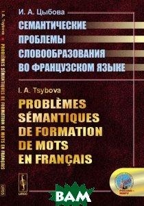 Купить Семантические проблемы словообразования во французском языке, URSS, И. А. Цыбова, 978-5-396-00646-1