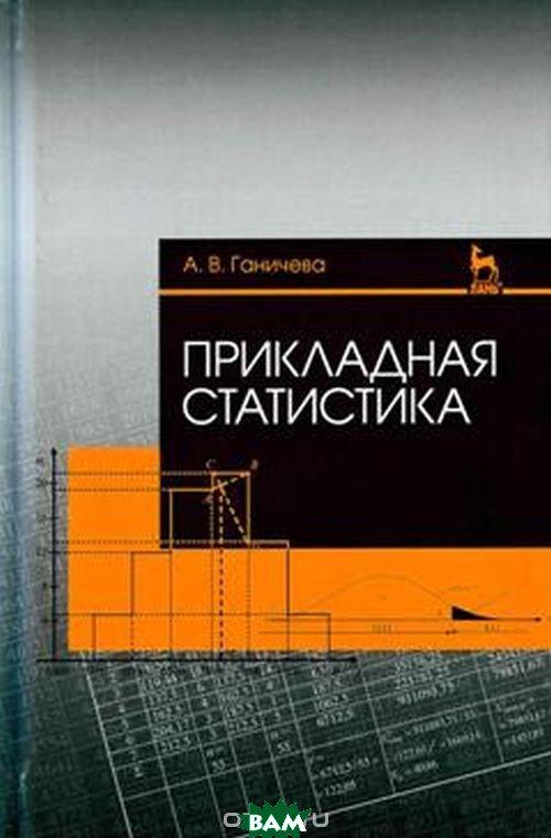 Купить Прикладная статистика. Учебное пособие, Лань, Ганичева Антонина Валериановна, 978-5-8114-2450-4