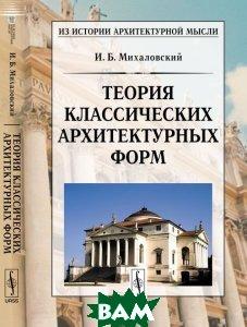 Купить Теория классических архитектурных форм, Архитектура-С, И. Б. Михаловский, 978-5-9647-0248-1