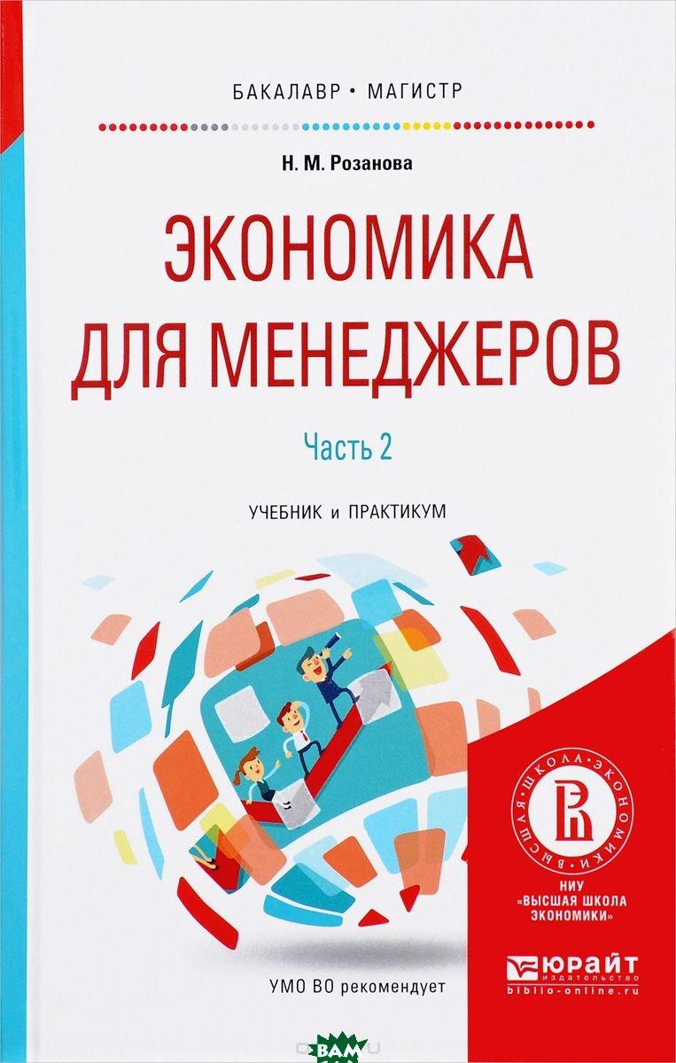 Купить Экономика для менеджеров. В 2-х частях. Часть 2. Учебник и практикум для бакалавриата и магистратуры, ЮРАЙТ, Розанова Н.М., 978-5-534-00174-7