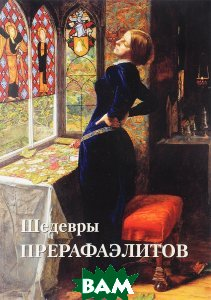 Купить Шедевры прерафаэлитов, БЕЛЫЙ ГОРОД, Юрий Астахов, 978-5-7793-4970-3
