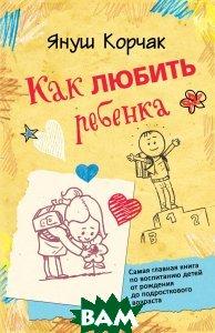 Купить Как любить ребенка, АСТ, Януш Корчак, 978-5-17-082253-9