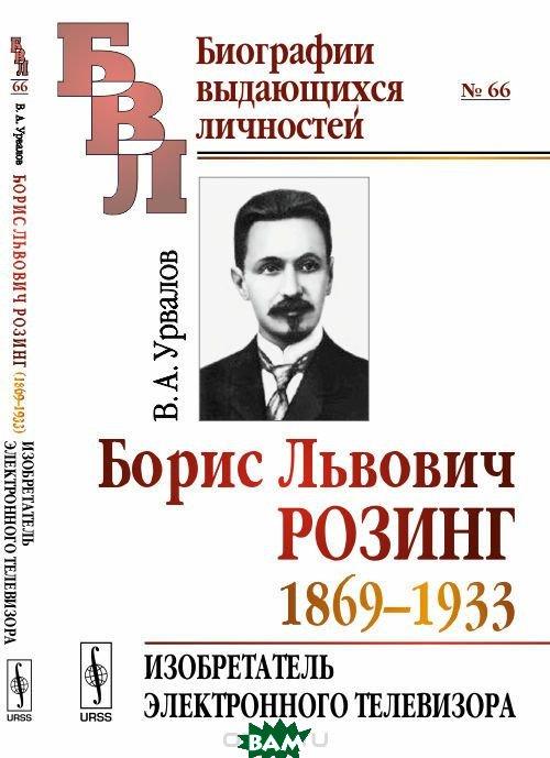 Купить Борис Львович Розинг (1869-1933). Изобретатель электронного телевизора. Выпуск 66, URSS, В. А. Урвалов, 978-5-9710-4391-1