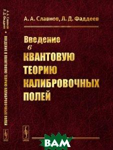 Купить Введение в квантовую теорию калибровочных полей, URSS, А. А. Славнов, Л. Д. Фаддеев, 978-5-9710-4401-7