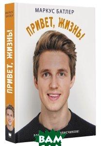 Купить Привет, жизнь!, АСТ, Маркус Батлер, 978-5-17-099632-2