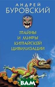 Купить Тайны и мифы китайской цивилизации, ЭКСМО, Буровский Андрей Михайлович, 978-5-699-95883-2