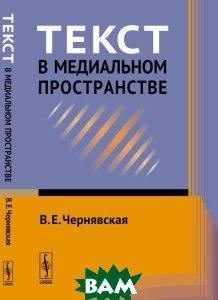 Купить Текст в медиальном пространстве, URSS, В. Е. Чернявская, 978-5-9710-4493-2