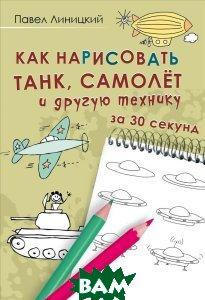 Купить Как нарисовать танк, самолет и другую технику за 30 секунд, Питер, Павел Линицкий, 978-5-4461-0429-1