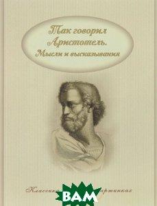 Купить Так говорил Аристотель. Мысли и высказывания, Капитал, 978-5-906864-84-0
