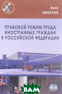 Купить Правовой режим труда иностранных граждан в Российской Федерации, МГИМО-Университет, Анна Иванчак, 978-5-9228-1536-9