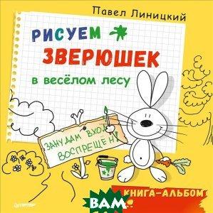 Купить Рисуем зверюшек в весёлом лесу. Книга-альбом, Питер, Павел Линицкий, 978-5-4461-0418-5