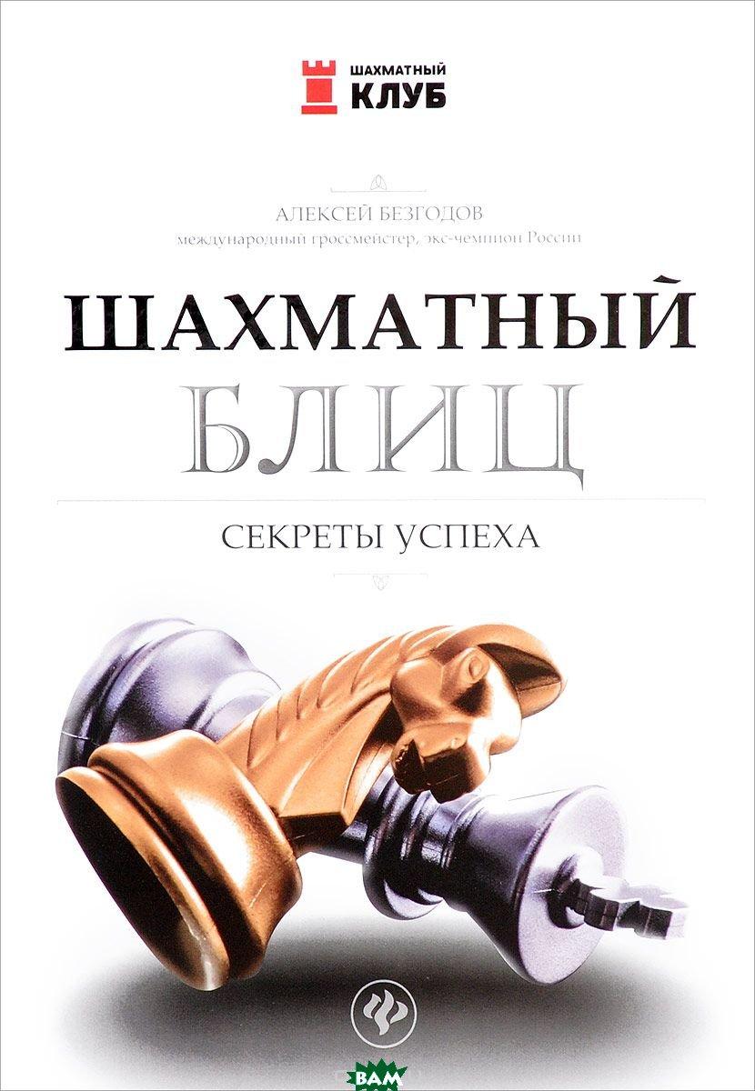 Купить Шахматный блиц. Секреты успеха, ФЕНИКС, Безгодов Алексей, 978-5-222-27727-0
