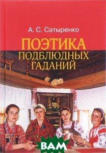 Купить Поэтика подблюдных гаданий, Институт общегуманитарных исследований, А. С. Сатыренко, 978-5-88230-023-3