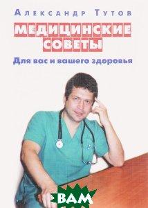 Купить Медицинские советы. Для вас и вашего здоровья, Сказочная дорога, А.Н. Тутов, 978-5-4329-0124-8