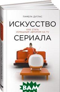 Купить Искусство сериала. Как стать успешным автором на TV, Альпина нон-фикшн, Памела Дуглас, 978-5-91671-683-2