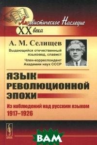 Купить Язык революционной эпохи. Из наблюдений над русским языком (1917-1926), Либроком, А. М. Селищев, 978-5-397-05799-8