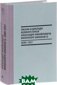 Купить Письма и доклады великого князя Александра Михайловича императору Николаю II. 1889-1917 гг, Кучково поле, 978-5-9907284-6-2
