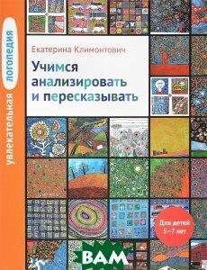 Купить Увлекательная логопедия. Учимся анализировать и пересказывать. Для детей 5-7 лет, Теревинф, Е. Ю. Климонтович, 978-5-4212-0424-4
