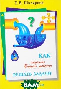 Купить Как научить Вашего ребенка решать задачи. 1-6 класс, Грамотей, Т. В. Шклярова, 9785897697120