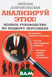 Купить Анализируй этих! Полное руководство по подбору персонала, Яуза, Н. Ю. Добровольская, А. М. Махров, 978-5-906716-64-4