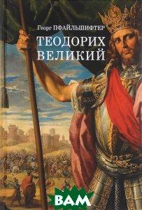 Купить Теодорих Великий, ЕВРАЗИЯ, Георг Пфайльшифтер, 978-5-8071-0351-2