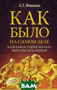 Купить Как было на самом деле. Каждая история желает быть рассказанной, АСТ, А. Т. Фоменко, 978-5-17-096292-1