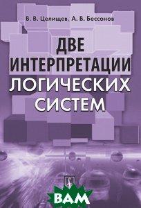 Купить Две интерпретации логических систем, Editorial URSS, В. В. Целищев, А. В. Бессонов, 978-5-9710-4584-7