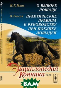 Купить И. Г. Мань. О выборе лошади. Я. Гонсон. Практические правила к руководству при покупке лошадей, URSS, И. Г. Мань, Я. Гонсон, 978-5-397-05941-1