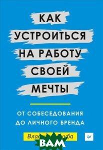 Купить Как устроиться на работу своей мечты. От собеседования до личного бренда, Питер, Владимир Якуба, 978-5-4461-0487-1