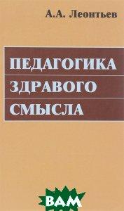 Купить Педагогика здравого смысла. Избранные работы по философии образования и педагогической психологии, СМЫСЛ, А. А. Леонтьев, 978-5-89357-360-2