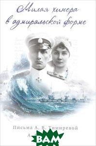 Купить Милая химера в адмиральской форме. Письма А. В. Тимиревой А. В. Колчаку (18 июля 1916 г. - 17-18 мая 1917 г.), Дмитрий Буланин, 978-5-86007-830-7