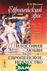 Купить Европейский эрос. Философия любви и европейское искусство, URSS, В. П. Шестаков, 978-5-382-01763-1