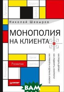 Купить Монополия на клиента, Питер, Николай Шевыров, 978-5-496-03032-8