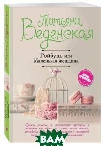 Купить Ройбуш, или Маленькая женщина, ЭКСМО, Татьяна Веденская, 978-5-699-95948-8