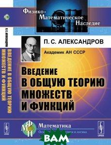 Купить Введение в общую теорию множеств и функций, URSS, П. С. Александров, 978-5-9710-4622-6