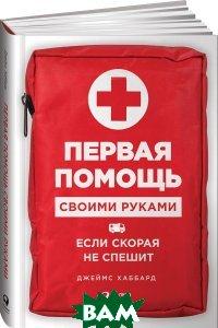 Купить Первая помощь своими руками. Если скорая не спешит, Альпина Паблишер, Джеймс Хаббард, 978-5-9614-6543-3
