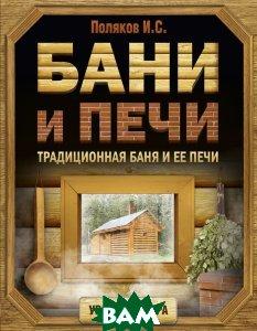 Купить Бани и печи. Традиционная баня и ее печи, АСТ, И. С. Поляков, 978-5-17-101775-0