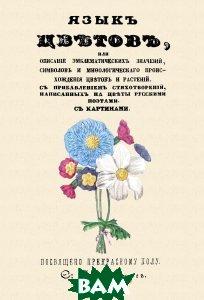 Купить Язык цветов, или Описание эмблематических значений, символов и мифологического происхождения цветов и растений, Секачев В. Ю., 978-5-4481-0094-9