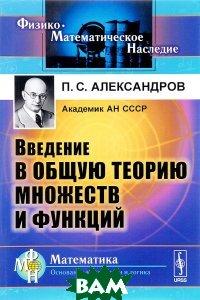 Купить Введение в общую теорию множеств и функций. Учебное пособие, URSS, П. С. Александров, 978-5-9710-4582-3