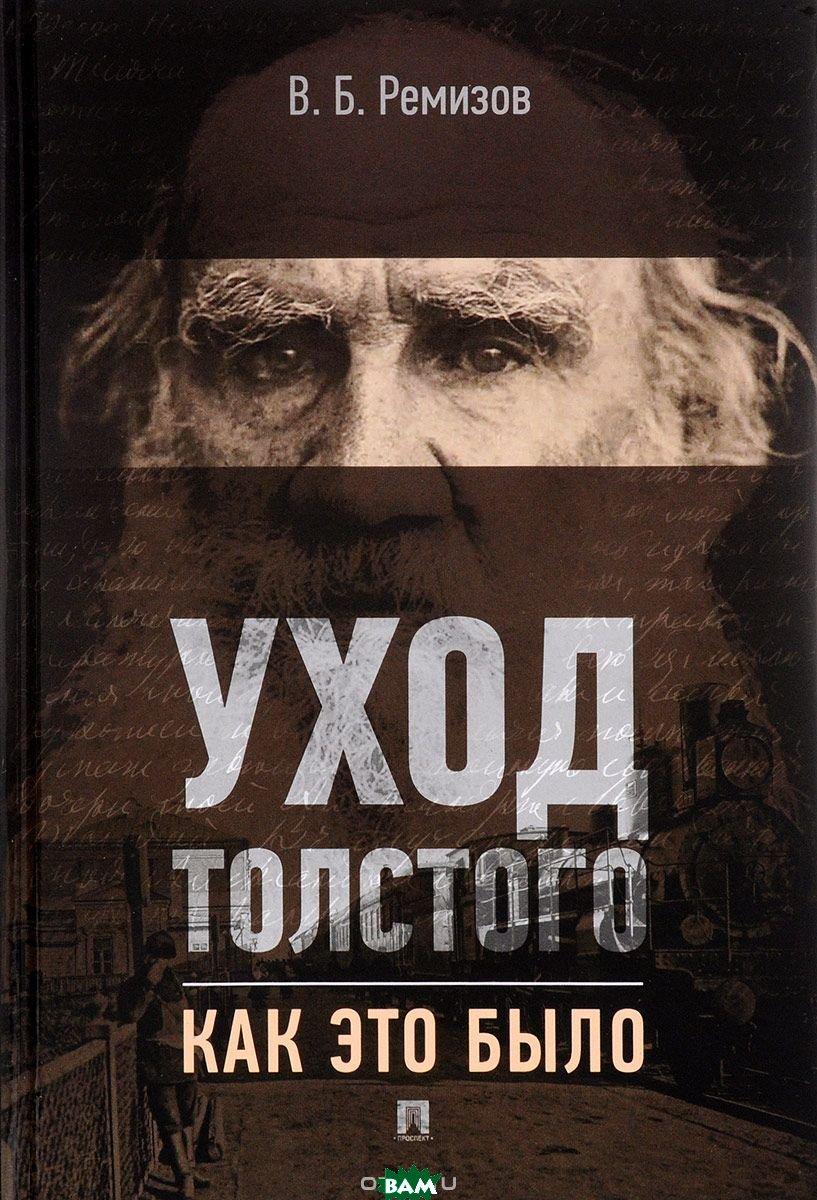 Купить Уход Толстого. Как это было, Проспект, Ремизов Виталий Борисович, 978-5-392-25306-7