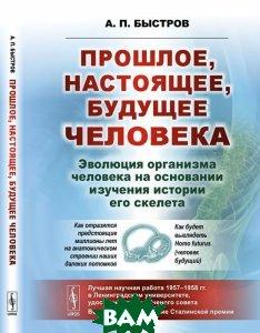 Купить Прошлое, настоящее, будущее человека. Эволюция организма человека на основании изучения истории его скелета, URSS, А. П. Быстров, 978-5-9710-4561-8
