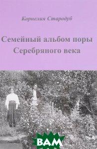 Купить Семейный альбом поры Серебряного века, Вариант, Корнелия Стародуб, 978-5-00080-026-3