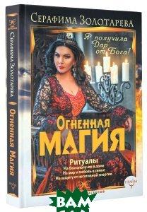 Купить Огненная магия. Я получила дар от Бога!, АСТ, Серафима Золотарева, 978-5-17-103186-2