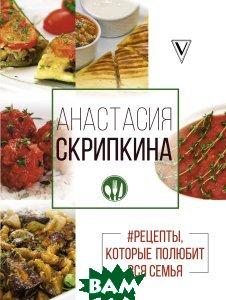 Купить Рецепты, которые полюбит вся семья. Вторые блюда, АСТ, Анастасия Скрипкина, 978-5-17-102612-7